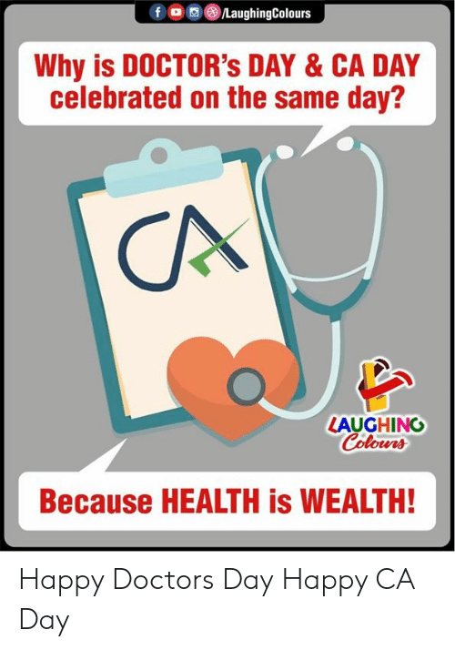 Happy, Celebrated, and Indianpeoplefacebook: fO LaughingColours  Why is DOCTOR's DAY & CA DAY  celebrated on the same day?  CA  LAUGHING  Colours  Because HEALTH is WEALTH! Happy Doctors Day Happy CA Day
