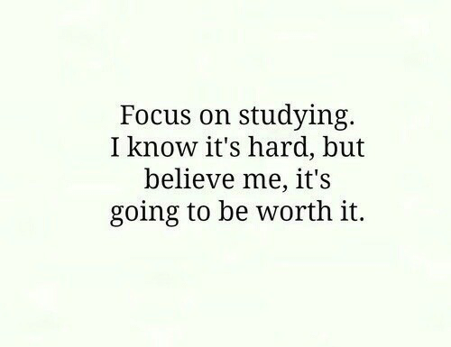 Believe Me: Focus on studying.  I know it's hard, but  believe me, it's  going to be worth it.