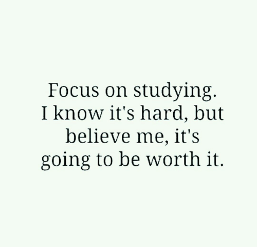 Believe Me: Focus on studying  I know it's hardl, but  believe me, it's  going to be worth it.