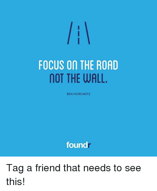 Memes, Focus, and On the Road: FOCUS On THE ROAD  OT THE WALL.  BEN HOROWITZ  found Tag a friend that needs to see this!