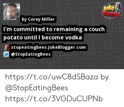 Memes, Couch, and Potato: foke  by Corey Miller  I'm committed to remaining a couch  potato until I become vodka  |stopeatingbees.JokeBlogger.com  @stopEatingBees https://t.co/uwC8dSBaza by @StopEatingBees https://t.co/3VGDuCUPNb