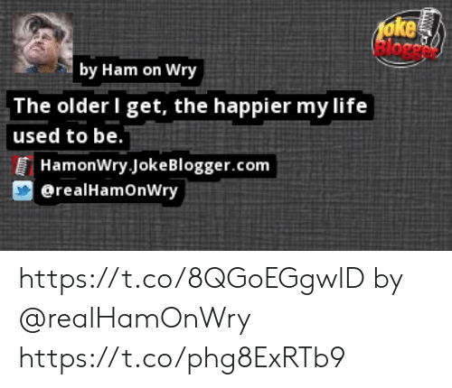 The Older I Get: foke  by Ham on Wry  The older I get, the happier my life  used to be.  HamonWry JokeBlogger.com  erealHamonWry https://t.co/8QGoEGgwlD by @realHamOnWry https://t.co/phg8ExRTb9