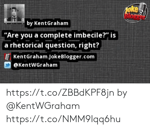 "Memes, Blogger, and 🤖: foke  by KentGraham  ""Are you a complete imbecile?"" is  fa rhetorical question, right?,  KentGraham.Joke Blogger.com  @KentWGraham https://t.co/ZBBdKPF8jn by @KentWGraham https://t.co/NMM9Iqq6hu"