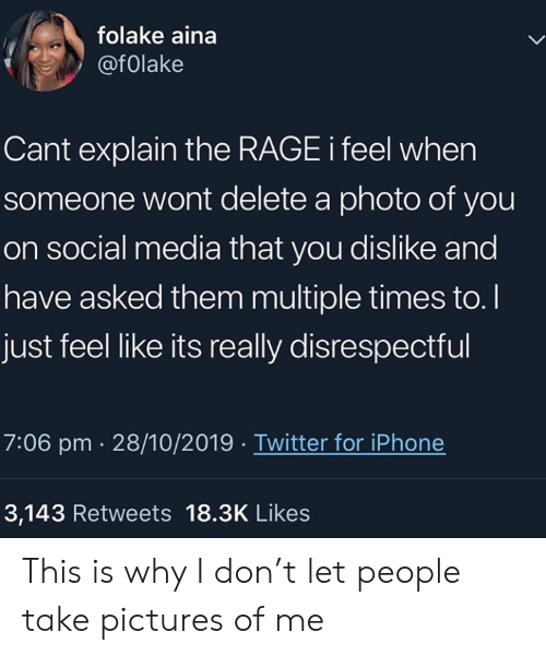 Iphone, Social Media, and Twitter: folake aina  @folake  Cant explain the RAGE i feel when  someone wont delete a photo of you  on social media that you dislike and  have asked them multiple times to.  just feel like its really disrespectful  7:06 pm 28/10/2019 Twitter for iPhone  3,143 Retweets 18.3K Likes This is why I don't let people take pictures of me