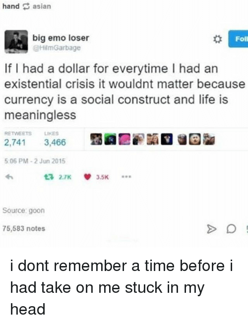 take on me: Foll  big emo loser  HilmGarbage  If I had a dollar for everytime I had an  existential crisis it wouldnt matter because  currency is a social construct and life is  meaningless  RETWEETS LIKES  2,741 3,466  5.06 PM-2 Jun 2015  Source: goon  75,583 notes i dont remember a time before i had take on me stuck in my head