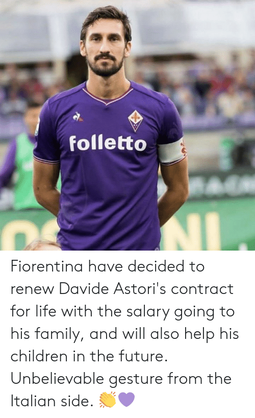 gesture: folletto Fiorentina have decided to renew Davide Astori's contract for life with the salary going to his family, and will also help his children in the future.  Unbelievable gesture from the Italian side. 👏💜