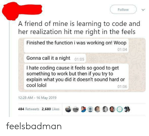 realization: Follow  A friend of mine is learning to code and  her realization hit me right in the feels  Finished the function i was working on! Woop  01:04  Gonna call it a night 0105  I hate coding cause it feels so good to get  something to work but then if you try to  explain what you did it doesn't sound hard or  cool lolol  01:06  12:28 AM- 16 May 2019  484 Retweets 2,680 Likes feelsbadman