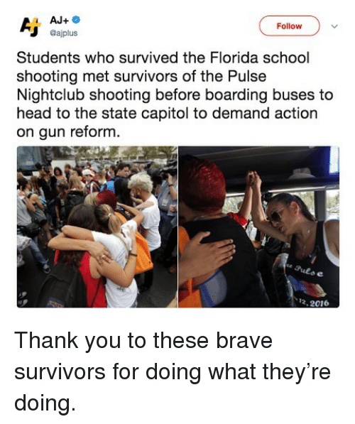 Head, Memes, and School: Follow  @ajplus  Students who survived the Florida school  shooting met survivors of the Pulse  Nightclub shooting before boarding buses to  head to the state capitol to demand action  on gun reform.  e Puls e  12.2016 Thank you to these brave survivors for doing what they're doing.