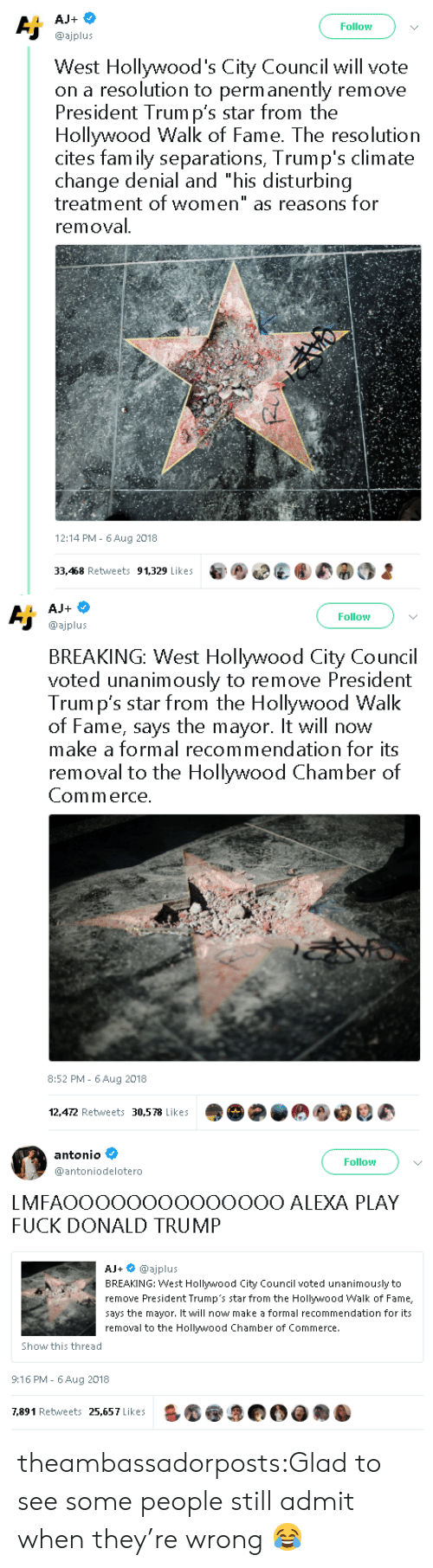 "Donald Trump, Fam, and Tumblr: Follow  @ajplus  West Hollywood's City Council will vote  on a resolution to perm anently remove  President Trum p's star from the  Hollywood Walk of Fame. The resolution  cites fam ily separations, Trump's climate  change denial and ""his disturbing  treatment of women"" as reasons for  removal  12:14 PM- 6Aug 2018  33,468 Retweets 91,329 Likes   Follow  @ajplus  BREAKING: West Hollywood City Council  voted unanimously to remove President  Trum p's star from the Hollywood Walk  of Fame, says the mayor. It will now  make a formal recommendation for its  removal to the Hollywood Chamber of  Commerce  8:52 PM - 6Aug 2018  12,472 Retweets 30,578 Likes   antonio  @antoniodelotero  Follow  LMFAOOOOOOOOOOOOOO ALEXA PLAY  FUCK DONALD TRUMP  AJ+ @ajplus  BREAKING: West Hollywood City Council voted unanimously to  remove President Trump's star from the Hollywood Walk of Fame,  says the mayor. It will now make a formal recommendation for its  removal to the Hollywood Chamber of Commerce.  Show this thread  9:16 PM- 6 Aug 2018  7,891 Retweets 25,657 Likes theambassadorposts:Glad to see some people still admit when they're wrong 😂"