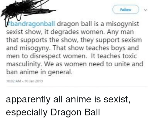 Anime, Apparently, and Tumblr: Follow  bandragonball dragon ball is a misogynist  sexist show, it degrades women. Any man  that supports the show, they support sexism  and misogyny. That show teaches boys and  men to disrespect women. It teaches toxic  masculinity. We as women need to unite and  ban anime in general  10 02 AM-10 Jan 2019