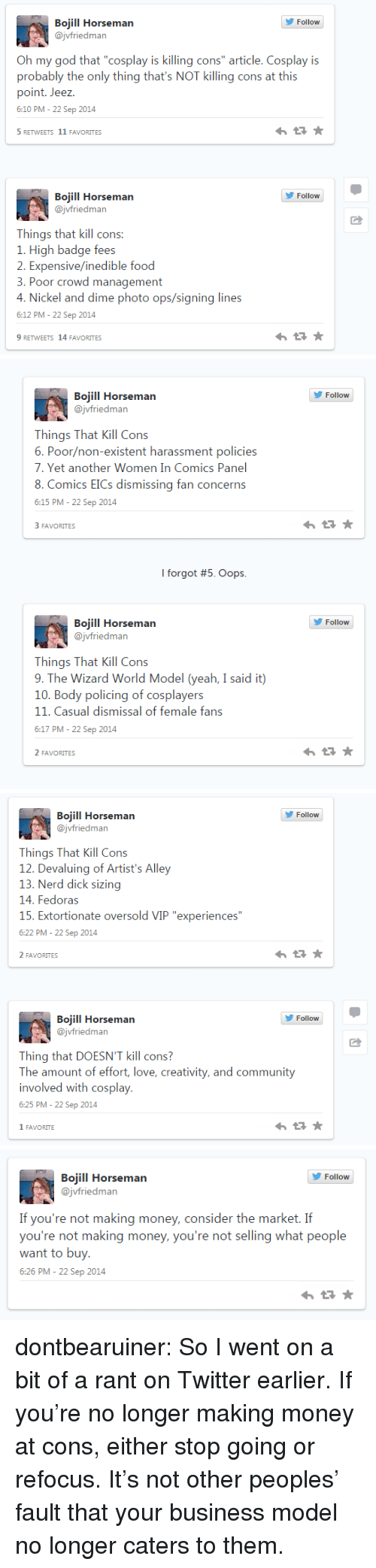 """Policing: Follow  Bojill Horseman  @jvfriedman  Oh my god that """"cosplay is killing cons"""" article. Cosplay is  probably the only thing that's NOT killing cons at this  point. Jeez.  6:10 PM- 22 Sep 2014  5RETWEETS 11 FAVORITES  Follow  Bojill Horseman  @jvfriedman  Things that kill cons:  1. High badge focs  2. Expensive/inedible food  3. Poor crowd management  4. Nickel  6:12 PM- 22 Sep 2014  9 RETWEETS 14 FAVORITES  and dime photo ops/signing lines   Bojill Horseman  @jvfriedman  ellere  Things That Kill Cons  6. Poor/non-existent harassment policies  7. Yet another Women In Comics Panel  8. Comics EICs dismissing fan concerns  6:15 PM- 22 Sep 2014  FAVORITES  I forgot #5 Oops.  Bojill Horseman  @jvfriedman  ellere  Things That Kill Con:s  9. The Wirard World Model (ycah, I said i)  10. Body policing of cosplayers  11. Casual dismissal of female fans  6:17 PM- 22 Sep 2014  2 FAVORITES   Follow  Bojill Horseman  @jvfriedman  Things That Kill Con:s  12. Devaluing of Artist's Alley  13. Nerd dick sizing  14. Fedoras  15. Extortionate oversold VIP """"experiences""""  6:22 PM- 22 Sep 2014  2 FAVORITES  Follow  Bojill Horseman  @jvfriedman  Thing that DOESN'T kill cons?  Th aount of ffori, love, crativiiy, and communiy  involved with cosplay,  6:25 PM- 22 Sep 2014  1 FAVORITE   Follow  Bojill Horseman  @jvfriedman  yo'ot making mony, consickr ih market If  you're not making money, you're not selling what people  want to buy.  6:26 PM - 22 Sep 2014 dontbearuiner:  So I went on a bit of a rant on Twitter earlier. If you're no longer making money at cons, either stop going or refocus. It's not other peoples' fault that your business model no longer caters to them."""
