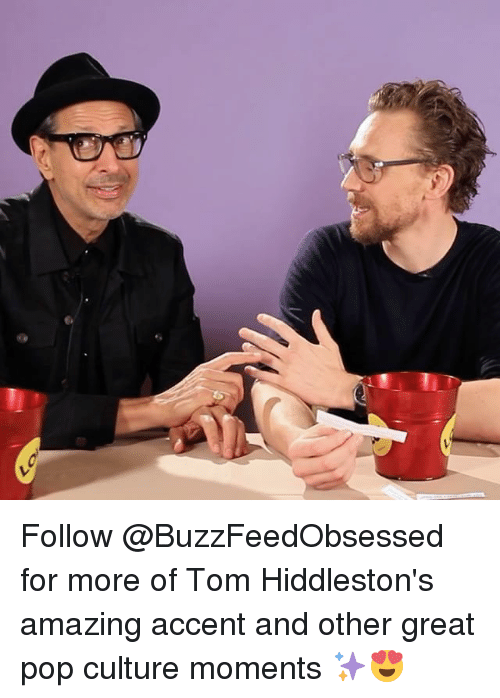 pop culture: Follow @BuzzFeedObsessed for more of Tom Hiddleston's amazing accent and other great pop culture moments ✨😍