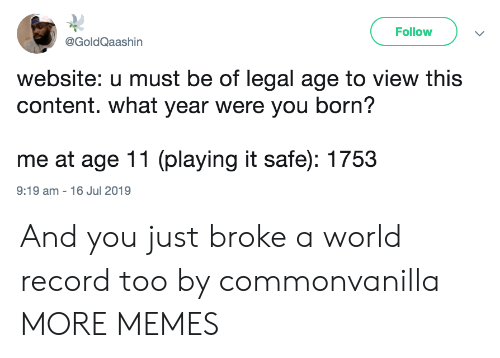 Dank, Memes, and Target: Follow  @GoldQaashin  website: u must be of legal age to view this  content. what year were you born?  me at age 11 (playing it safe): 1753  9:19 am 16 Jul 2019 And you just broke a world record too by commonvanilla MORE MEMES