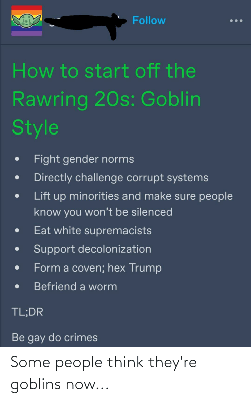 Corrupt: Follow  How to start off the  Rawring 20s: Goblin  Style  Fight gender norms  Directly challenge corrupt systems  Lift up minorities and make sure people  know you won't be silenced  Eat white supremacists  Support decolonization  Form a coven; hex Trump  Befriend a worm  TL;DR  Be gay do crimes Some people think they're goblins now...