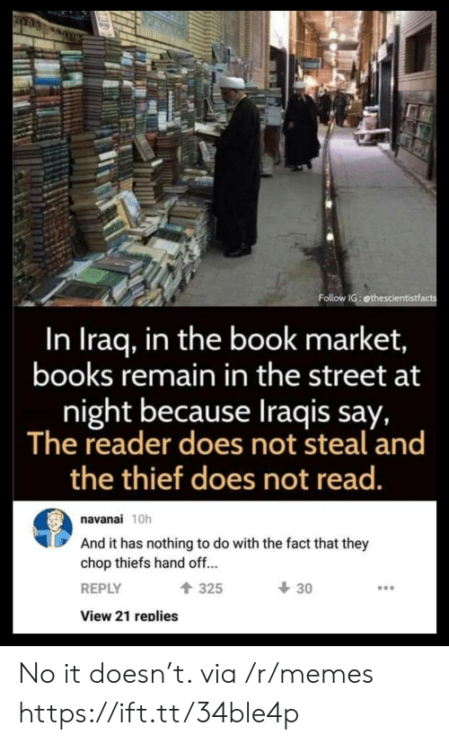 Books, Memes, and Book: Follow IG: ethescientistfacts  In Iraq, in the book market,  books remain in the street at  night because Iraqis say,  The reader does not steal and  the thief does not read.  navanai 10h  And it has nothing to do with the fact that they  chop thiefs hand off...  30  325  REPLY  View 21 replies No it doesn't. via /r/memes https://ift.tt/34ble4p