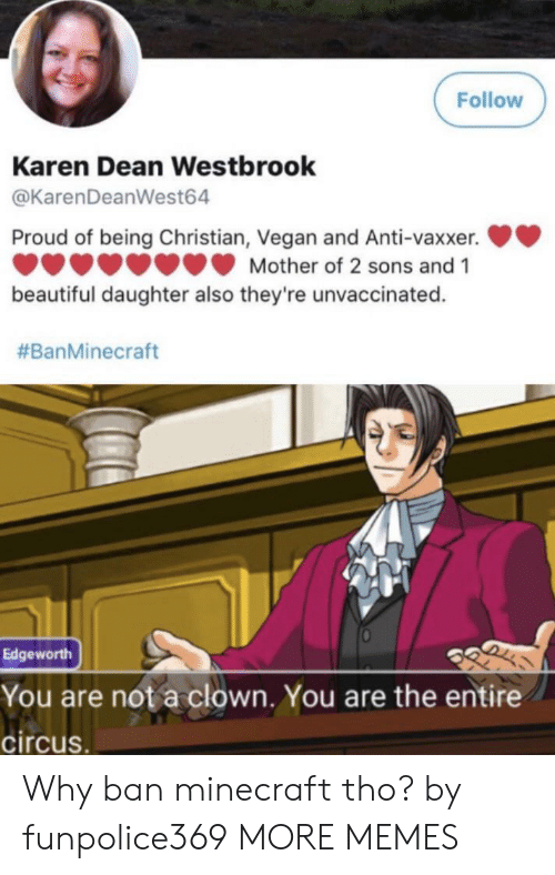 Dean: Follow  Karen Dean Westbrook  @KarenDeanWest64  Proud of being Christian, Vegan and Anti-vaxxer.  Mother of 2 sons and 1  beautiful daughter also they're unvaccinated.  #BanMinecraft  Edgeworth  You are not a clown. You are the entire  circus. Why ban minecraft tho? by funpolice369 MORE MEMES