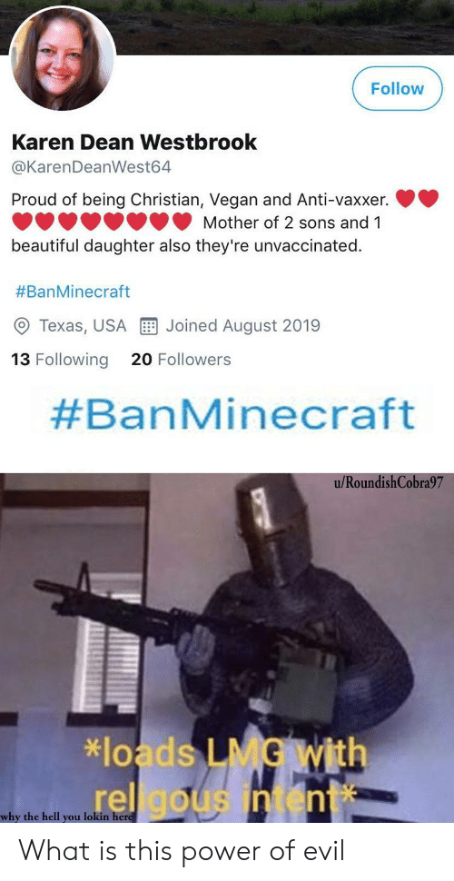 Dean: Follow  Karen Dean Westbrook  @KarenDeanWest64  Proud of being Christian, Vegan and Anti-vaxxer.  Mother of 2 sons and 1  beautiful daughter also they're unvaccinated.  #BanMinecraft  Joined August 2019  Texas, USA  13 Following  20 Followers  #BanMinecraft  u/RoundishCobra97  *loads LMG With  rel gousintent  why the hell you lokin here What is this power of evil
