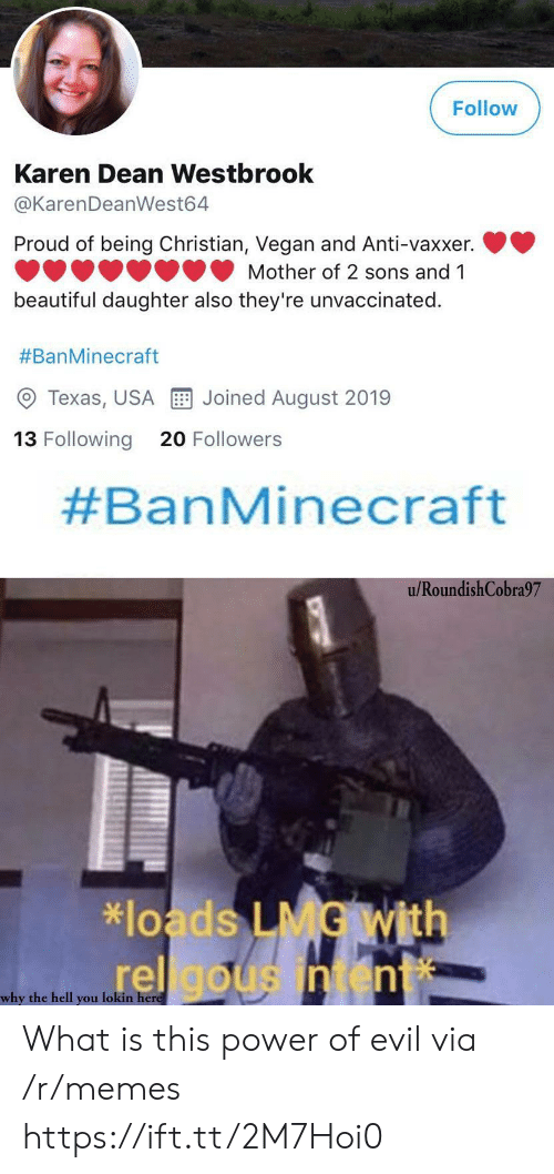 Dean: Follow  Karen Dean Westbrook  @KarenDeanWest64  Proud of being Christian, Vegan and Anti-vaxxer.  Mother of 2 sons and 1  beautiful daughter also they're unvaccinated  #BanMinecraft  Joined August 2019  Texas, USA  13 Following  20 Followers  #BanMinecraft  u/RoundishCobra97  *loads LMG With  rel gousintent  why the hell you lokin here What is this power of evil via /r/memes https://ift.tt/2M7Hoi0
