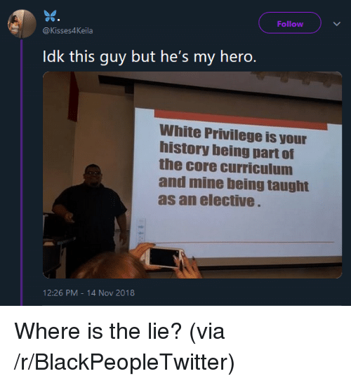 White Privilege: Follow  @Kisses4Keila  Idk this guy but he's my hero.  White Privilege is your  history being part of  the core curriculum  and mine being taught  as an elective  12:26 PM-14 Nov 2018 Where is the lie? (via /r/BlackPeopleTwitter)