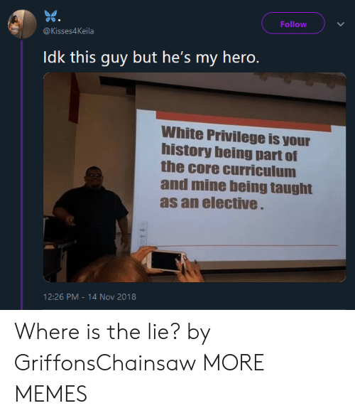 White Privilege: Follow  @Kisses4Keila  Idk this guy but he's my hero.  White Privilege is your  history being part of  the core curriculum  and mine being taught  as an elective  12:26 PM-14 Nov 2018 Where is the lie? by GriffonsChainsaw MORE MEMES