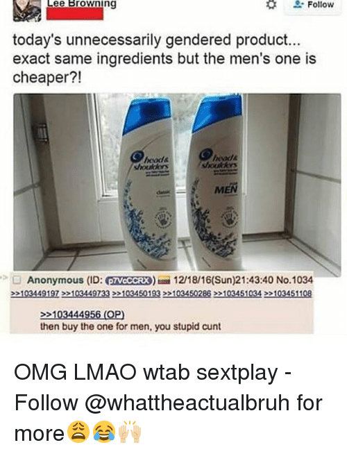 Anonymity: Follow  Lee Browning  today's unnecessarily gendered product...  exact same ingredients but the men's one is  cheaper?!  MEN  Anonymous (ID: eTVCCCRX) 12/18/16(Sun)21:43:40 No.1034  >>103449197>>103449733>>1034501932203450288 22103451034 >>103451108  103444956 (OP)  then buy the one for men, you stupid cunt OMG LMAO wtab sextplay - Follow @whattheactualbruh for more😩😂🙌🏼