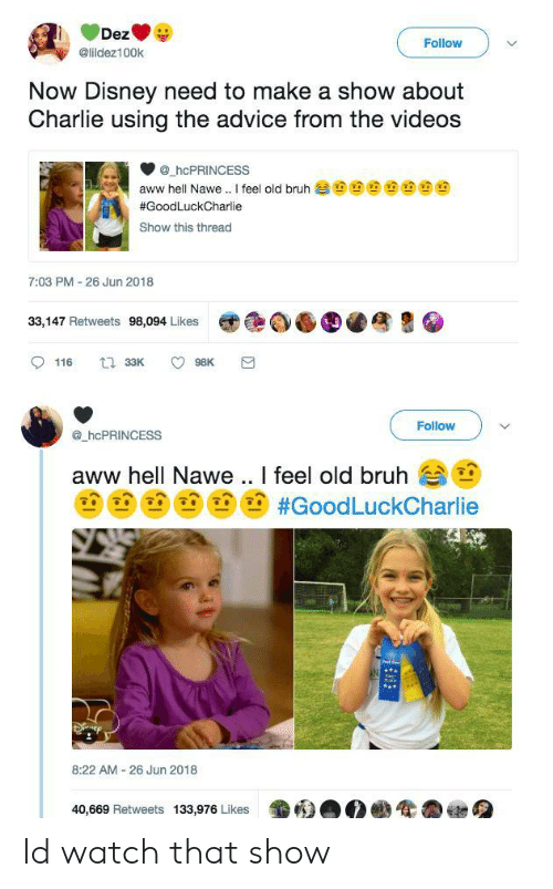 Advice, Aww, and Bruh: Follow  @lildez100k  Now Disney need to make a show about  Charlie using the advice from the videos  @.hcPRINCESS  aww hell Nawe .. I feel old bruh  #GoodLuckCharlie  Show this thread  7:03 PM - 26 Jun 2018  33,147 Retweets 98,094 Likes  困色剣6D4  Followv  hcPRINCESS  aww hell Nawe .. I feel old bruhe  (na, na, n #GoodLuckCharlie  8:22 AM 26 Jun 2018  40,669 Retweets 133,976 Likes4 Id watch that show