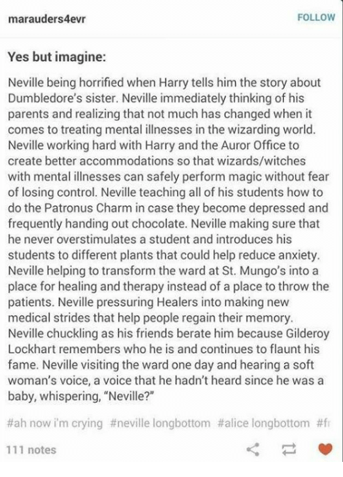 "chuckling: FOLLOW  marauders4evr  Yes but imagine:  Neville being horrified when Harry tells him the story about  Dumbledore's sister. Neville immediately thinking of his  parents and realizing that not much has changed when it  comes to treating mental illnesses in the wizarding world.  Neville working hard with Harry and the Auror Office to  create better accommodations so that wizards/witches  with mental illnesses can safely perform magic without fear  of losing control. Neville teaching all of his students how to  do the Patronus Charm in case they become depressed and  frequently handing out chocolate. Neville making sure that  he never overstimulates a student and introduces his  students to different plants that could help reduce anxiety.  Neville helping to transform the ward at St. Mungo's into a  place for healing and therapy instead of a place to throw the  patients. Neville pressuring Healers into making new  medical strides that help people regain their memory.  Neville chuckling as his friends berate him because Gilderoy  Lockhart remembers who he is and continues to flaunt his  fame. Neville visiting the ward one day and hearing a soft  woman's voice, a voice that he hadn't heard since he was a  baby, whispering, ""Neville?""  #ah now im crying #neville longbottom #alice longbottom #fr  111 notes"
