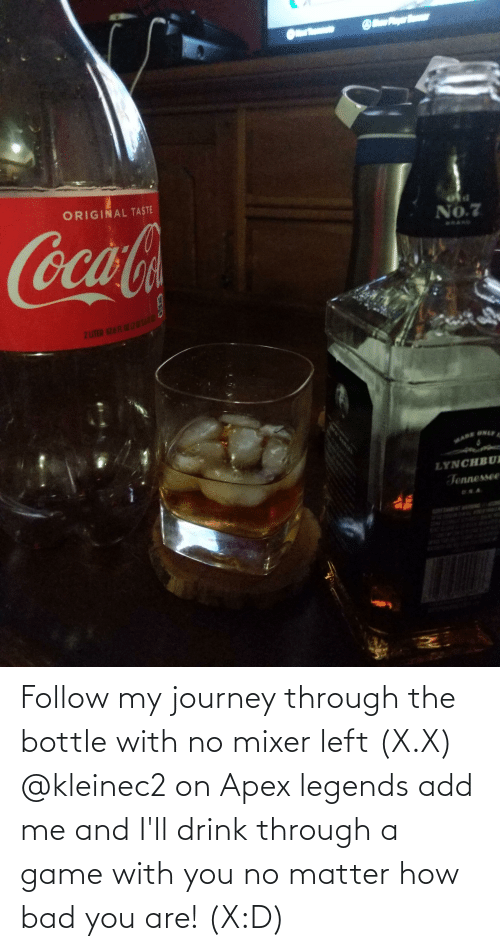 X X: Follow my journey through the bottle with no mixer left (X.X) @kleinec2 on Apex legends add me and I'll drink through a game with you no matter how bad you are! (X:D)