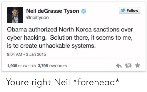 hacking: Follow  Neil deGrasse Tyson  @neiltyson  Obama authorized North Korea sanctions over  cyber hacking. Solution there, it seems to me,  is to create unhackable systems.  9:04 AM 3 Jan 2015  1,906 RETWEETS 3,798 FAVORITES Youre right Neil *forehead*