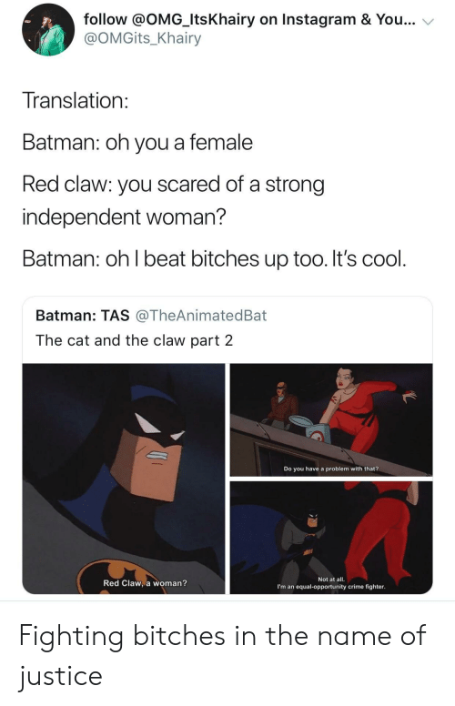 tas: follow @OMG_ItsKhairy on Instagram & You...  @OMGits_Khairy  Translation  Batman: oh you a female  Red claw: you scared of a strong  independent woman?  Batman: oh l beat bitches up too. It's cool  Batman: TAS @TheAnimatedBat  The cat and the claw part 2  Do you have a problem with that?  Red Claw, a woman?  Not at all.  I'm an equal-opportunity crime fighter Fighting bitches in the name of justice