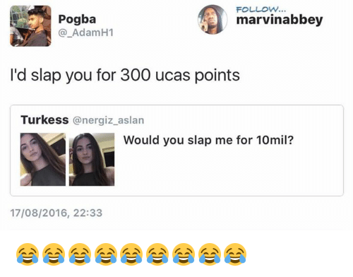 Funny, Pogba, and You: FOLLOW..  Pgammarvinabbey  Pogba  @_AdamH1  I'd slap you for 300 ucas points  Turkess @nergiz_aslan  Would you slap me for 10mil?  17/08/2016, 22:33 😂😂😂😂😂😂😂😂😂