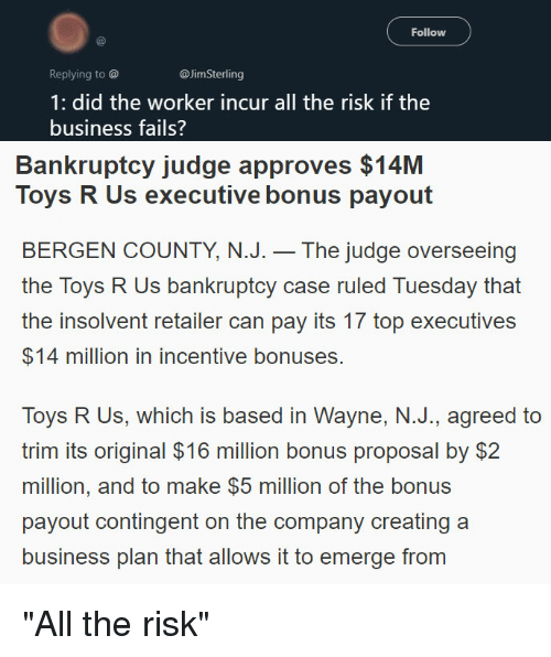 Toys R Us, Bankruptcy, and Business: Follow  Replying to @  @JimSterling  1: did the worker incur all the risk if the  business fails?  Bankruptcy judge approves $14M  Toys R Us executive bonus payout  BERGEN COUNTY, N.J. - The judge overseeing  the Toys R Us bankruptcy case ruled Tuesday that  the insolvent retaliler can pay its 17 top executives  $14 million in incentive bonuses.  Toys R Us, which is based in Wayne, N.J., agreed to  trim its original $16 million bonus proposal by $2  million, and to make $5 million of the bonus  payout contingent on the company creating a  business plan that allows it to emerge from