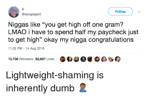 "Inherently: Follow  @sangargent  Niggas like ""you get high off one gram?  LMAO i have to spend half my paycheck just  to get high"" okay my nigga congratulations  11:22 PM-14 Aug 2018  13,738 Retweets 82,657 Likes O4 Lightweight-shaming is inherently dumb 🤦🏾‍♂️"