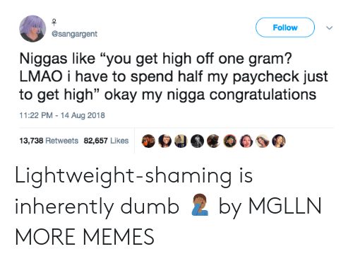 "Inherently: Follow  @sangargent  Niggas like ""you get high off one gram?  LMAO i have to spend half my paycheck just  to get high"" okay my nigga congratulations  11:22 PM-14 Aug 2018  13,738 Retweets 82,657 Likes O4 Lightweight-shaming is inherently dumb 🤦🏾‍♂️ by MGLLN MORE MEMES"