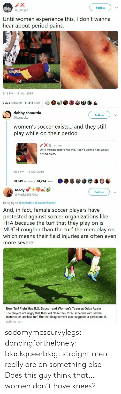 Nytimes: Follow  @sargee  Until women experience this, I don't wanna  hear about period pains.  2:15 PM 15 Mar 2019  2,375 Retweets 11,211 Likes   dobby shmurda  @kantobite  Follow  women's soccer exists... and they still  play while on their period  Xsargee  Until women experience this, I don't wanna hear about  period pains.  8:55 PM 15 Mar 2019  20,549 Retweets 84,214 Likes   Mady  @Mady56957012  Follow  Replying to @kantobite @BaconBitsBitch  And, in fact, female soccer players have  protested against soccer organizations like  FIFA because the turf that they play on is  MUCH rougher than the turf the men play on,  which means their field injuries are often even  more severe!  New Turf Fight Has U.S. Soccer and Women's Team at Odds Again  The players are angry that they will close their 2017 schedule with several  matches on artificial turf. But the disagreement also suggests a persistent di..  nytimes.com sodomymcscurvylegs:  dancingforthelonely:  blackqueerblog:   straight men really are on something else    Does this guy think that…women don't have knees?