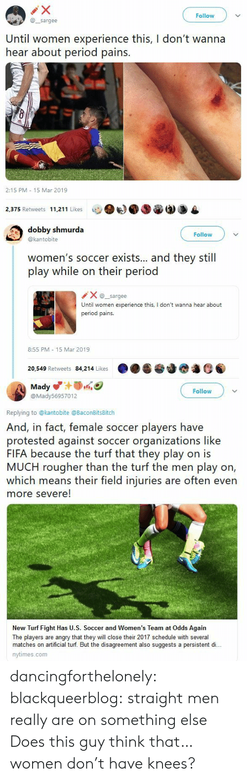 Nytimes: Follow  @sargee  Until women experience this, I don't wanna  hear about period pains.  2:15 PM 15 Mar 2019  2,375 Retweets 11,211 Likes   dobby shmurda  @kantobite  Follow  women's soccer exists... and they still  play while on their period  Xsargee  Until women experience this, I don't wanna hear about  period pains.  8:55 PM 15 Mar 2019  20,549 Retweets 84,214 Likes   Mady  @Mady56957012  Follow  Replying to @kantobite @BaconBitsBitch  And, in fact, female soccer players have  protested against soccer organizations like  FIFA because the turf that they play on is  MUCH rougher than the turf the men play on,  which means their field injuries are often even  more severe!  New Turf Fight Has U.S. Soccer and Women's Team at Odds Again  The players are angry that they will close their 2017 schedule with several  matches on artificial turf. But the disagreement also suggests a persistent di..  nytimes.com dancingforthelonely:  blackqueerblog:   straight men really are on something else    Does this guy think that…women don't have knees?