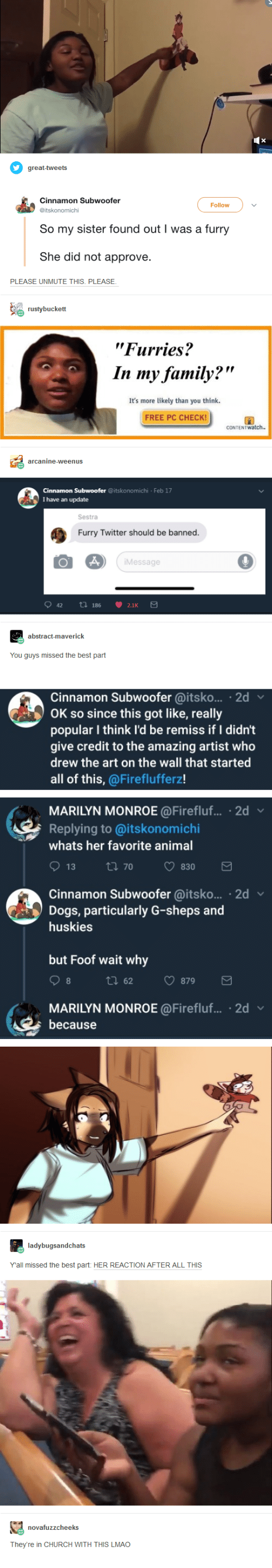 """monroe: Follow  So my sister found out I was a furry  She did not approve  PLEASE UNMUTE THIS. PLEASE  """"Furries?  In my family?""""  It's more likely than you think  FREE PC CHECK  Feb 17  I have an update  Sestra  Furry Twitter should be banned.  Message  You guys missed the best part  Cinnamon Subwoofer @itsko... 2d  OK so since this got like, really  popular I think l'd be remiss if I didn't  give credit to the amazing artist who  drew the art on the wall that started  all of this, @Fireflufferz!  MARILYN MONROE@Firefluf.... 2d  Replying to @itskonomichi  whats her favorite anima  Cinnamon Subwoofer @itsko... 2d  Dogs, particularly G-sheps and  huskies  but Foof wait why  tl 62 879  MARILYN MONROE @Firefluf... 2d v  because  Yall missed the best part: HER REACTION AFTER ALL THIS  They're in CHURCH WITH THIS LMAO"""