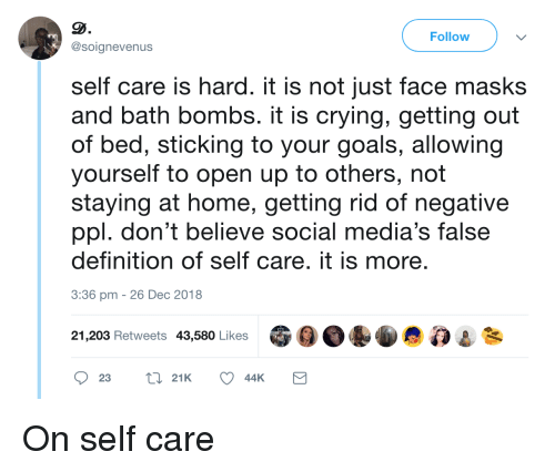 staying at home: Follow  @soignevenus  self care is hard. it is not just face masks  and bath bombs. it is crying, getting out  of bed, sticking to your goals, allowing  yourself to open up to others, not  staying at home, getting rid of negative  ppl. don't believe social media's false  definition of self care. it is more  3:36 pm -26 Dec 2018  21,203 Retweets 43,580 Likes On self care