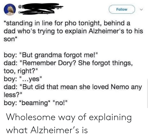 """Dad, Grandma, and Alzheimer's: Follow  standing in line for pho tonight, behind a  dad who's trying to explain Alzheimer's to his  son*  boy: """"But grandma forgot me!""""  dad: """"Remember Dory? She forgot things,  too, right?""""  boy: """"...yes""""  dad: """"But did that mean she loved Nemo any  less?""""  boy: """"beaming* """"no!"""" Wholesome way of explaining what Alzheimer's is"""