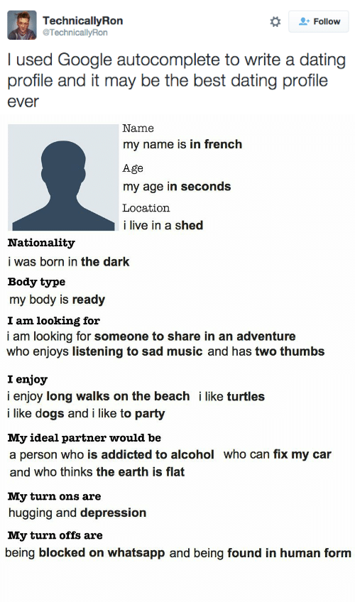 turtles: Follow  TechnicallyRon  @TechnicallyRon  I used Google autocomplete to write a dating  profile and it may be the best dating profile  ever   Name  my name is in french  Age  my age in seconds  Location  i live in a shed  Nationality  i was born in the dark  Body type  my body is ready  I am looking for  i am looking for someone to share in an adventure  who enjoys listening to sad music and has two thumbs  I enjoy  i enjoy long walks on the beach i like turtles  i like dogs and i like to party  My ideal partner would be  a person who is addicted to alcohol who can fix my car  and who thinks the earth is flat  My turn ons are  hugging and depression  My turn offs are  being blocked on whatsapp and being found in human form
