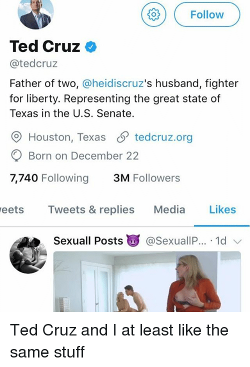 Greatful: ( Follow  Ted Cruz <  @tedcruz  Father of two, @heidiscruz's husband, fighter  for liberty. Representing the great state of  Texas in the U.S. Senate.  O Houston, Texas S tedcruz.org  Born on December 22  7,740 Following 3M Followers  eets Tweets & replies Media Likes  Sexuall Posts g @SexuallP.. . 1d Ted Cruz and I at least like the same stuff