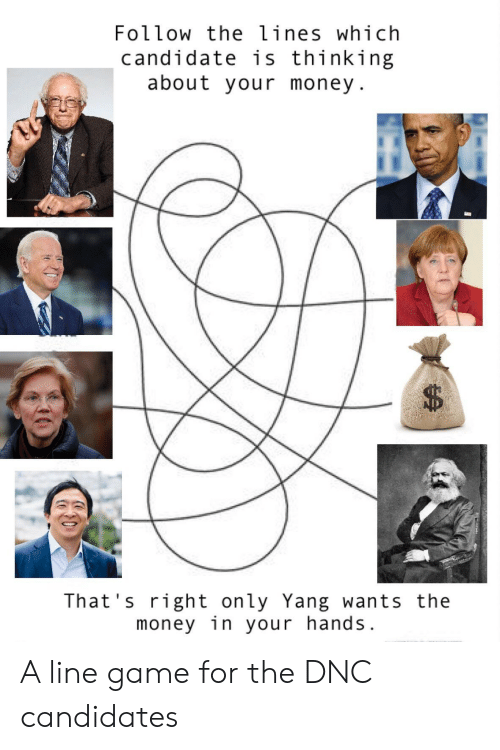 Money, Game, and Dnc: Follow the lines which  candidate is thinking  about your money  That's right only Yang wants the  money in your hands. A line game for the DNC candidates