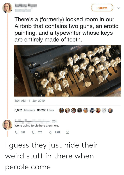Guns, Weird, and Airbnb: Follow  There's a (formerly) locked room in our  Airbnb that contains two guns, an erotic  painting, and a typewriter whose keys  are entirely made of teeth.  HERMES  FABRICATION SUISSE  3:04 AM  - 11 Jun 2019  5,682 Retweets 36,286 Likes  23h  We're going to die here aren't we.  151  376  7.4K I guess they just hide their weird stuff in there when people come