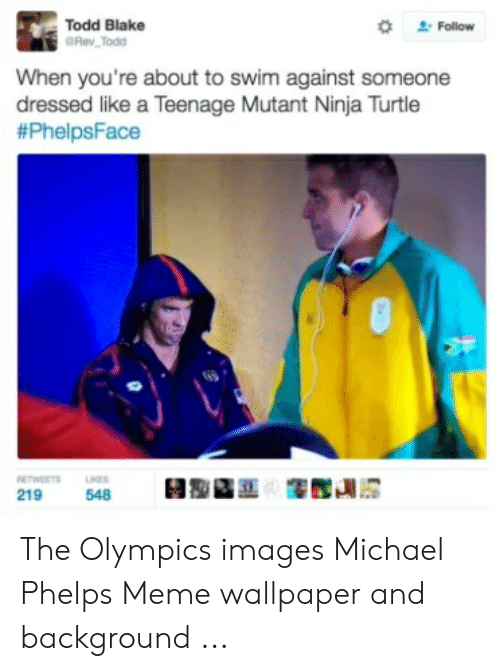 Michael Phelps Meme: Follow  Todd Blake  GRev Todd  When you're about to swim against someone  dressed like a Teenage Mutant Ninja Turtle  #PhelpsFace  RETWEETS  UKES  219  548 The Olympics images Michael Phelps Meme wallpaper and background ...