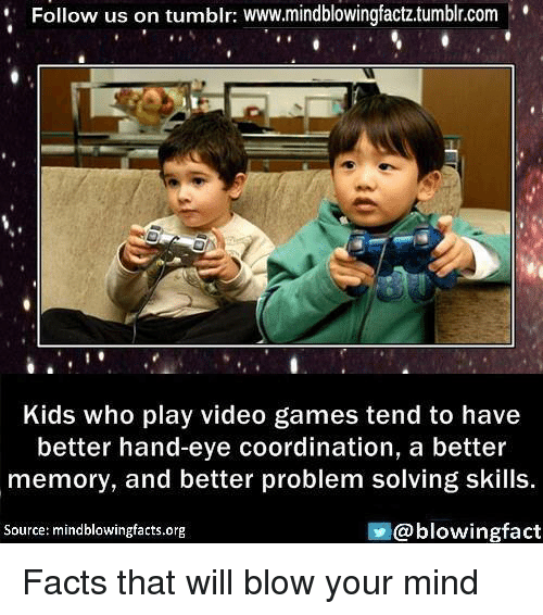 Facts, Memes, and Tumblr: Follow us on tumblr: www.mindblowingfactz.tumblr.com  Kids who play video games tend to have  better hand-eye coordination, a better  memory, and better problem solving skills  @blowing fact  Source: mindblowingfacts.org Facts that will blow your mind