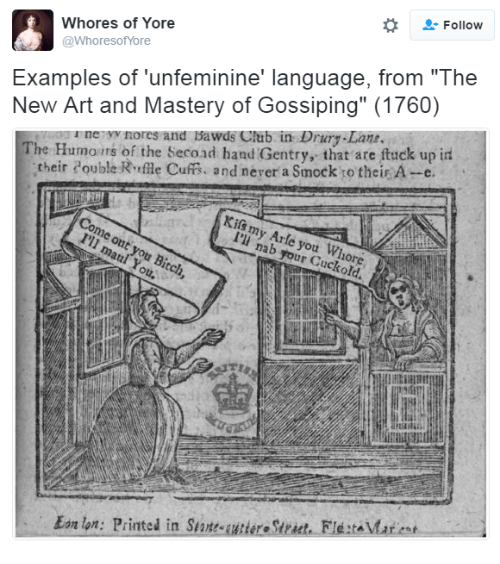 """Bitch, Club, and Art: -Follow  Whores of Yore  @WhoresofYore  New Art and Mastery of Gossiping"""" (1760)  u ne yv nores and Bawds Club in Drury-Lane  Examples of 'unfeminine' language, from """"The  The Humoirs of the Secoad hand Gentry, that are ftuck up in  their ouble Rrffle Cuff, and nerer a Smock o their A-c.  Come out you Bitch,  I'll maul You.  Kils my Arle you Whore  I'li nab your Cuckold.  TLR  Ean lon: Printed in StteeSrct. FletMart"""