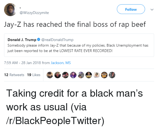 Beef, Blackpeopletwitter, and Final Boss: Follow  @WizzyDizzymite  Jay-Z has reached the final boss of rap beef  Donald J. Trump@realDonaldTrump  Somebody please inform Jay-Z that because of my policies, Black Unemployment has  just been reported to be at the LOWEST RATE EVER RECORDED!  7:59 AM-28 Jan 2018 from Jackson, MS  12 Retweets 19 Likes <p>Taking credit for a black man's work as usual (via /r/BlackPeopleTwitter)</p>