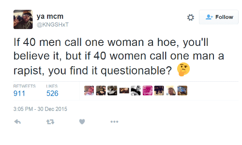 Hoe, Women, and Mcm: Follow  ya mcm  @KNGSHxT  If 40 men call one woman a hoe, you'll  believe it, but if 40 women call one man a  rapist, you find it questionable?  RETWEETS  LIKES  911  526  3:05 PM-30 Dec 2015