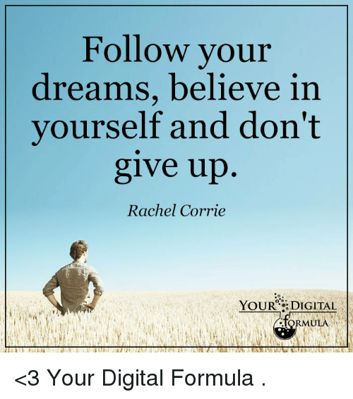 Memes, 🤖, and Digital: Follow your  dreams, believe in  yourself and don't  give up  Rachel Corrie  YOUR DIGITAL  .foRMULA <3 Your Digital Formula  .