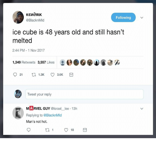 Ice Cube: Following  @BlacknMld  ice cube is 48 years old and still hasn't  melted  2:44 PM-1 Nov 2017  1,349 Retweets 3,557 Likes  921 ロ1.3K 3.6K  Tweet your reply  MARVEL GUY @lsrael_lee 13h  Replying to @BlacknMld  Man's not hot.